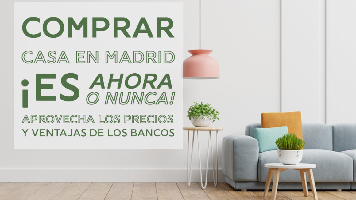 ¿Comprar casa en Madrid? ¡Es ahora o nunca! Aprovecha los precios y las ventajas de los bancos